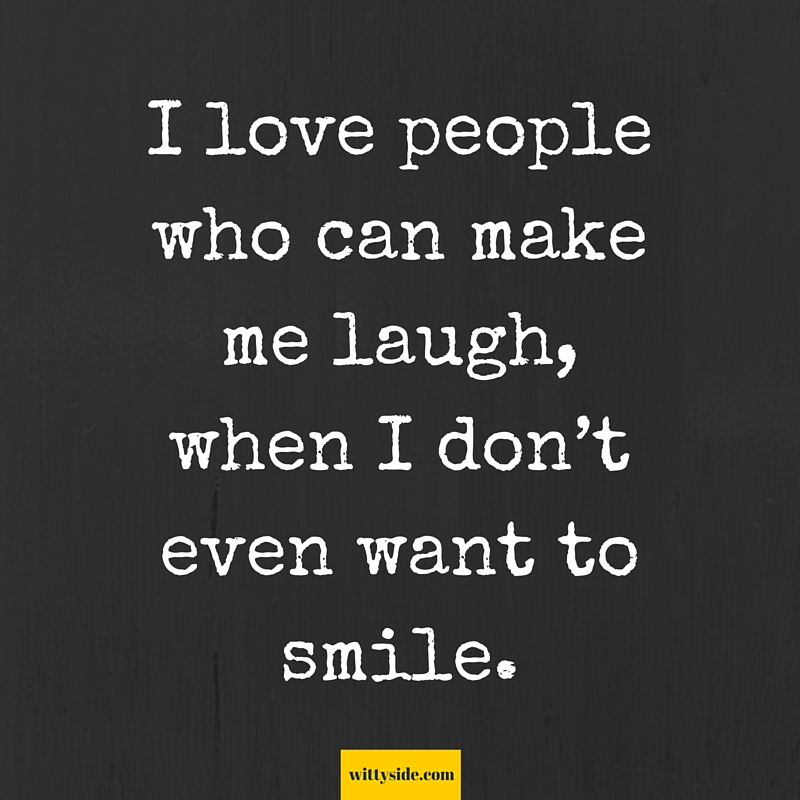 I Love People Who Can Make Me Laugh When I Don't Even Want To Smile Stunning You Make Me Laugh When I Dont Even Want To Smile