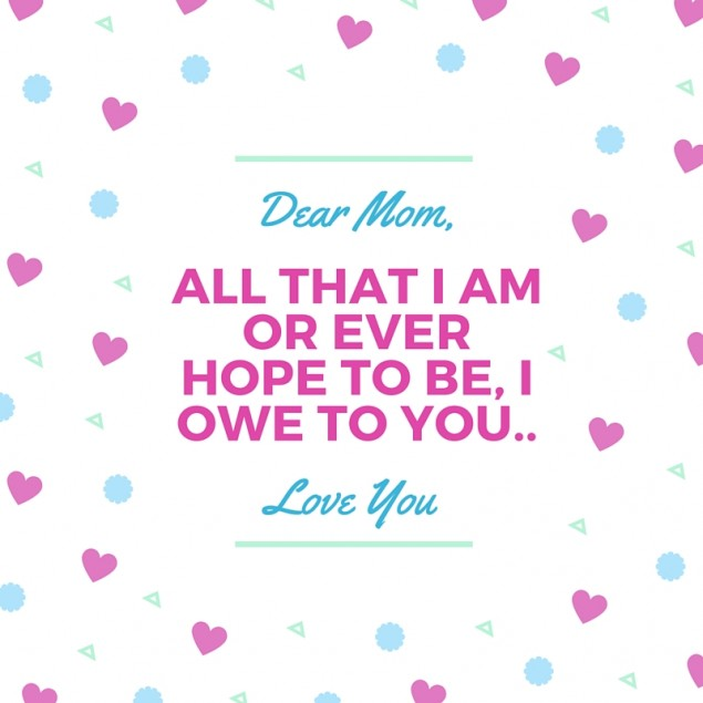 Dear Mom All That I Am Or Ever Hope To Be I Owe To You Love You