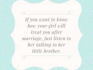 If you want to know how your girl will treat you after marriage, just listen to her talking to her little brother.