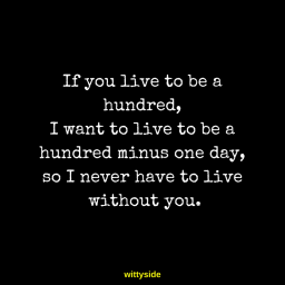 If you live to be a hundred, I want to live to be a hundred minus one day, so I never have to live without you