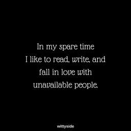 In my spare time I like to read, write and fall in love with unavailable people.