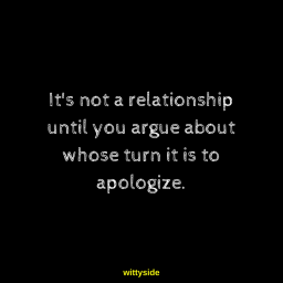 It's not a relationship until you argue about whose turn it is to apologize.